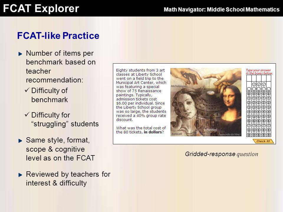 FCAT Explorer FCAT-like Practice Item topics drawn from other subject area standards Science Social Studies The Arts Health Education Physical Education Social Studies topic: Algebra Motivating graphics reinforce math concept, important ideas in the subject matter, or both Every item presented in real-life problem-solving context Math Navigator: Middle School Mathematics