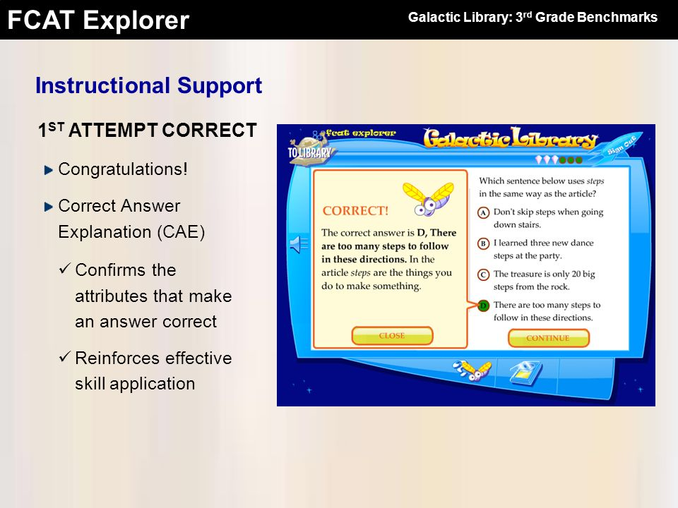 FCAT Explorer 1 ST ATTEMPT CORRECT Instructional Support Congratulations! Correct Answer Explanation (CAE) Confirms the attributes that make an answer