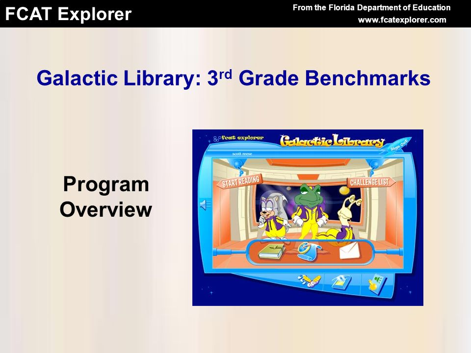 FCAT Explorer Leaping Lemurs Galactic Library: 3 rd Grade Benchmarks Interactive program offers practice on the FCAT- tested benchmarks Reinforces reading comprehension skills Available at no cost to all Florida public schools Accessible from any computer connected to the Internet Galactic Library: 3 rd Grade Benchmarks