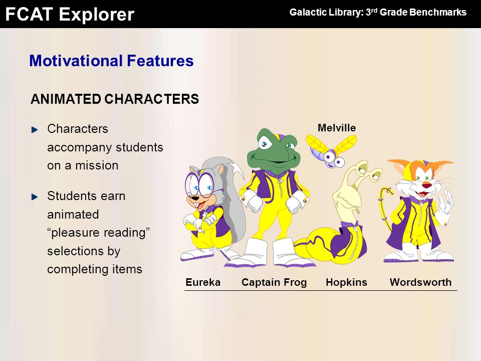 FCAT Explorer Motivational Features Captain FrogHopkinsWordsworth Melville Eureka Characters accompany students on a mission Students earn animated pl