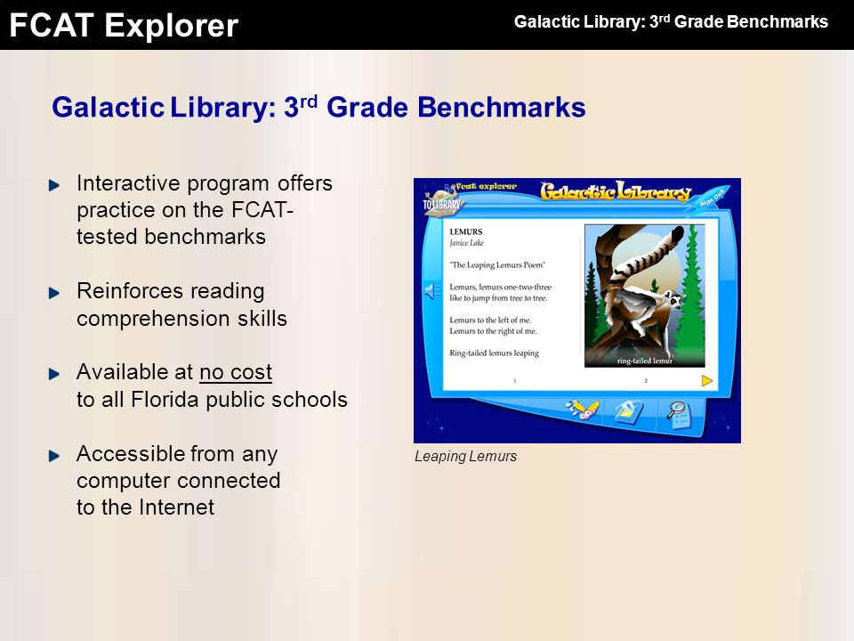FCAT Explorer Fidelity with the Official FCAT Strict adherence to the Sunshine State Standards and the DOEs Test Item & Performance Task Specifications Rigorous item development process Items drafted by reading teachers and professional item writers Items reviewed by instructional designers, testing specialists, bias reviewers, and professional editors Galactic Library: 3 rd Grade Benchmarks The Wind Cars of China