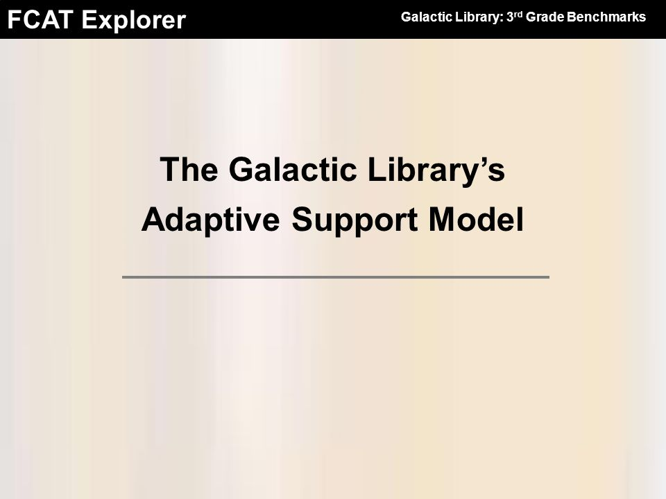 FCAT Explorer The Galactic Librarys Adaptive Support Model Galactic Library: 3 rd Grade Benchmarks