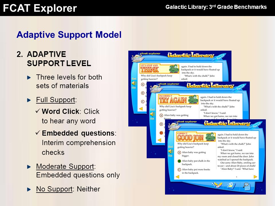FCAT Explorer Check progress on individuals or classes View reading data by Benchmark, Skill, or Passage View math data by Benchmark, Strand, or Theme View Science data by Benchmark or Strand Compare percentage correct before and after instructional support Student Performance Reports At the Classroom Teachers Desk Galactic Library: 3 rd Grade Benchmarks