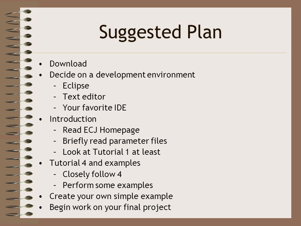 Suggested Plan Download Decide on a development environment –Eclipse –Text editor –Your favorite IDE Introduction –Read ECJ Homepage –Briefly read par