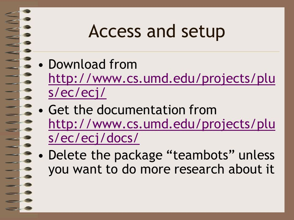 Access and setup Download from http://www.cs.umd.edu/projects/plu s/ec/ecj/ http://www.cs.umd.edu/projects/plu s/ec/ecj/ Get the documentation from ht