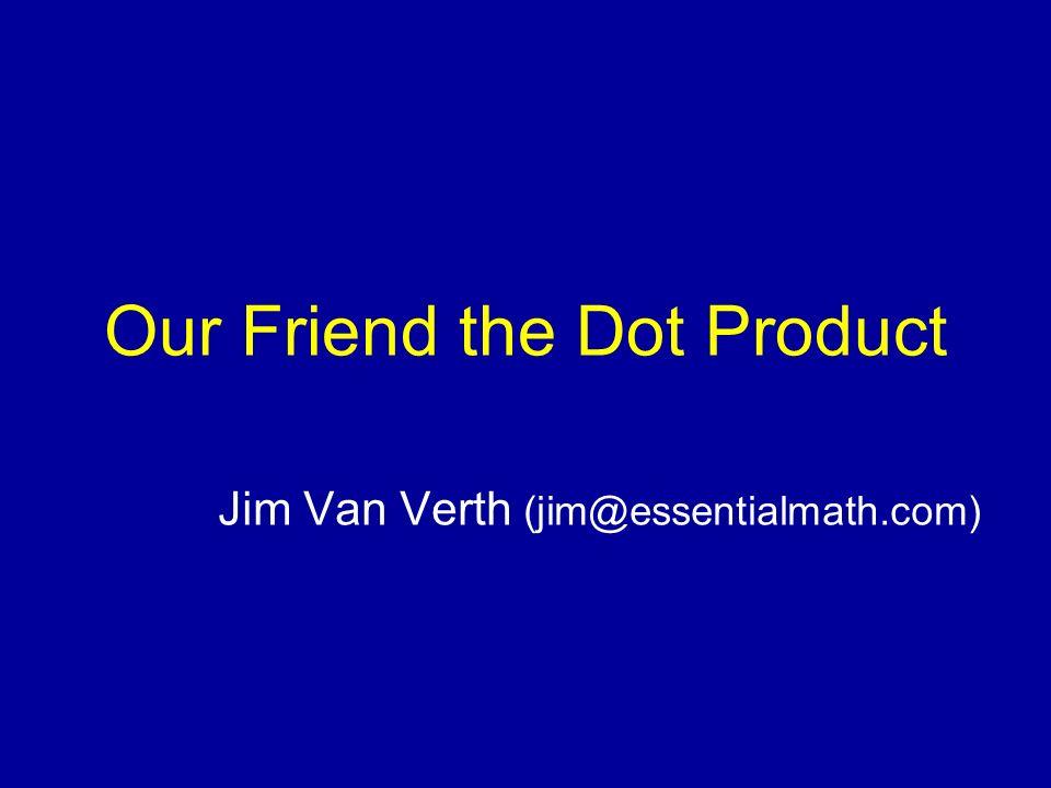 Our Friend the Dot Product Jim Van Verth (jim@essentialmath.com)