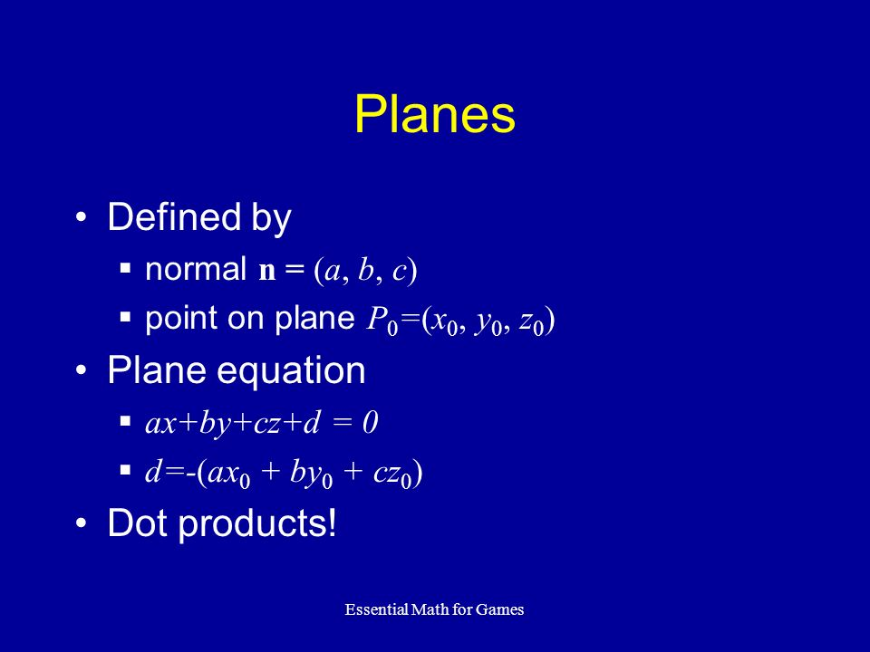 Essential Math for Games Planes Defined by normal n = (a, b, c) point on plane P 0 =(x 0, y 0, z 0 ) Plane equation ax+by+cz+d = 0 d=-(ax 0 + by 0 + c