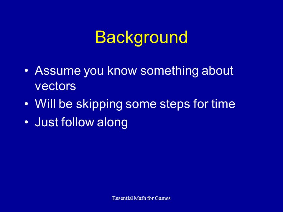 Essential Math for Games Background Assume you know something about vectors Will be skipping some steps for time Just follow along
