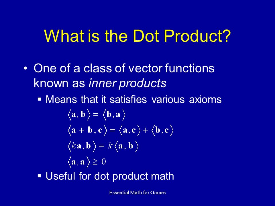 Essential Math for Games One of a class of vector functions known as inner products Means that it satisfies various axioms Useful for dot product math