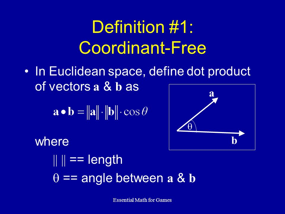 Essential Math for Games In Euclidean space, define dot product of vectors a & b as where || || == length == angle between a & b Definition #1: Coordi