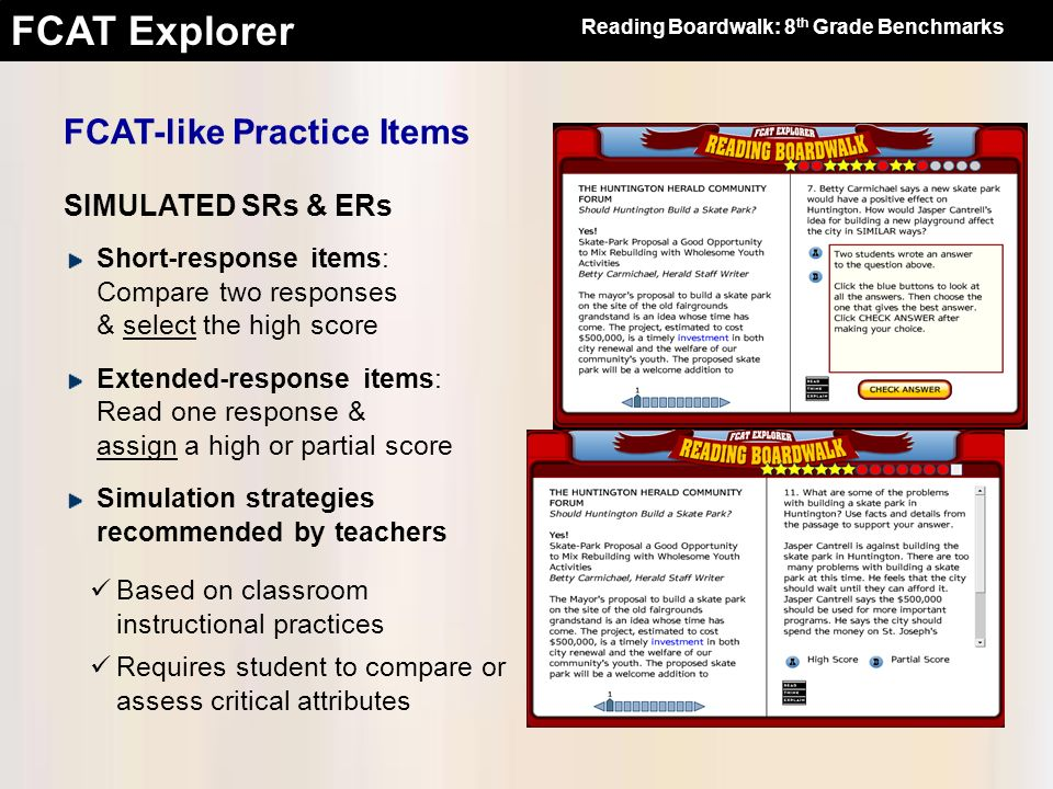FCAT Explorer FCAT-like Practice Items SIMULATED SRs & ERs Short-response items: Compare two responses & select the high score Extended-response items