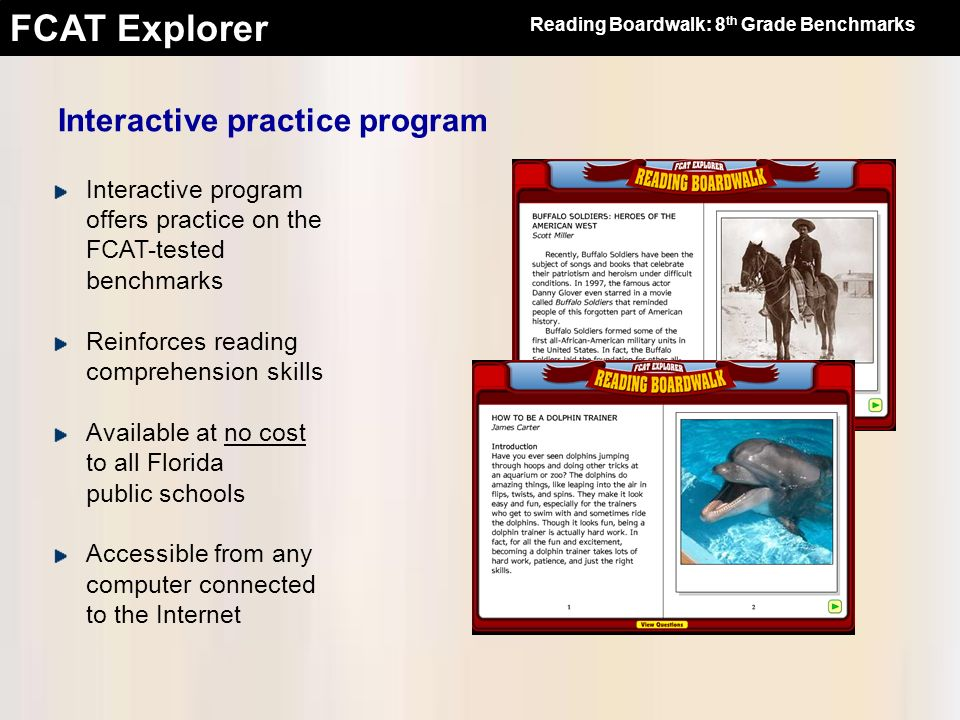 FCAT Explorer Interactive program offers practice on the FCAT-tested benchmarks Reinforces reading comprehension skills Available at no cost to all Fl