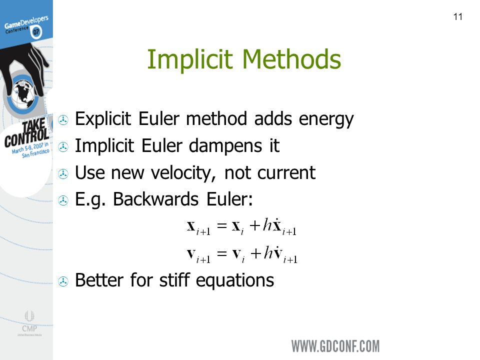 11 Implicit Methods Explicit Euler method adds energy Implicit Euler dampens it Use new velocity, not current E.g. Backwards Euler: Better for stiff e