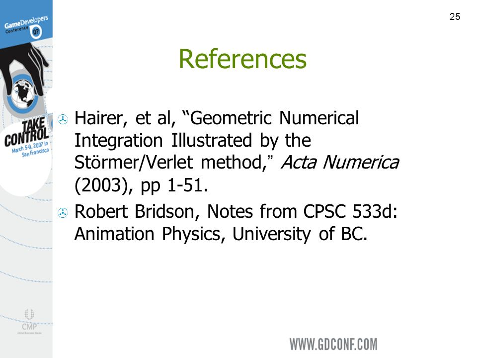 25 References Hairer, et al, Geometric Numerical Integration Illustrated by the St ö rmer/Verlet method, Acta Numerica (2003), pp 1-51. Robert Bridson