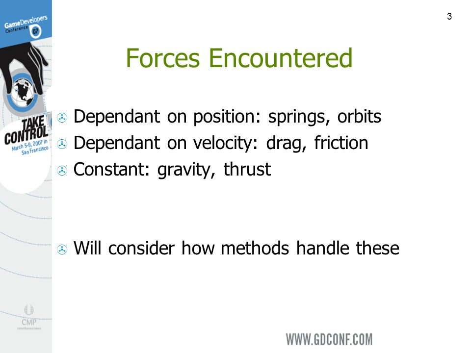 3 Forces Encountered Dependant on position: springs, orbits Dependant on velocity: drag, friction Constant: gravity, thrust Will consider how methods handle these