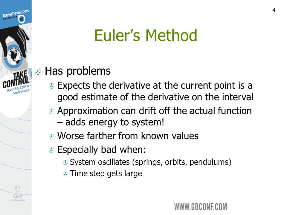 4 Eulers Method Has problems Expects the derivative at the current point is a good estimate of the derivative on the interval Approximation can drift off the actual function – adds energy to system.