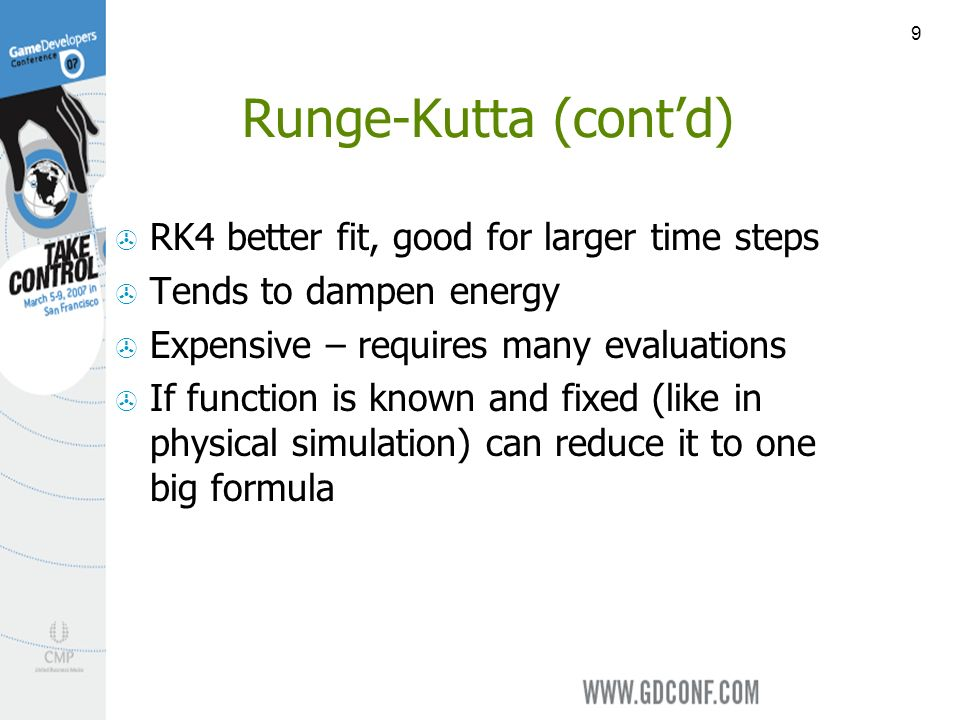 9 Runge-Kutta (contd) RK4 better fit, good for larger time steps Tends to dampen energy Expensive – requires many evaluations If function is known and fixed (like in physical simulation) can reduce it to one big formula