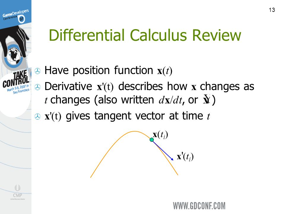 13 Differential Calculus Review Have position function x(t) Derivative x (t) describes how x changes as t changes (also written dx/dt, or ) x (t) gives tangent vector at time t y(t)y(t) y t x(ti)x(ti) x (ti)x (ti)