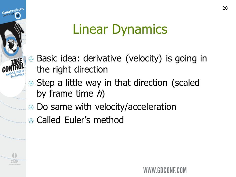 20 Linear Dynamics Basic idea: derivative (velocity) is going in the right direction Step a little way in that direction (scaled by frame time h) Do same with velocity/acceleration Called Eulers method