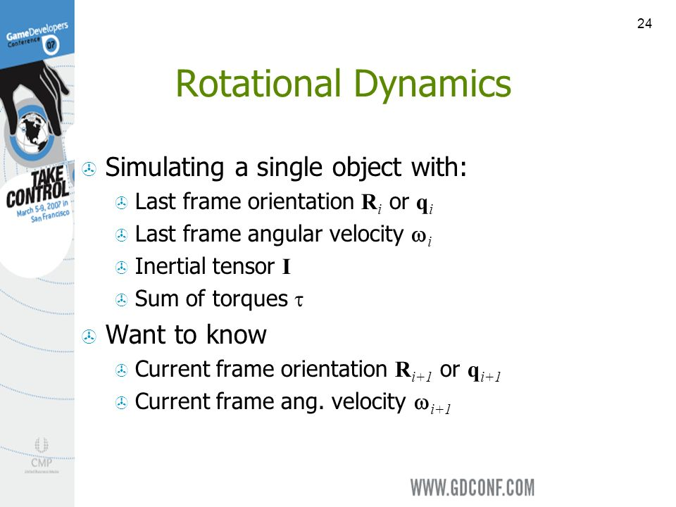 24 Rotational Dynamics Simulating a single object with: Last frame orientation R i or q i Last frame angular velocity i Inertial tensor I Sum of torques Want to know Current frame orientation R i+1 or q i+1 Current frame ang.