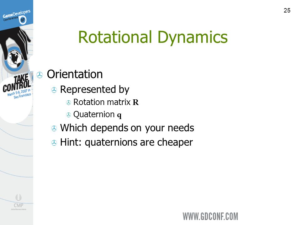 25 Rotational Dynamics Orientation Represented by Rotation matrix R Quaternion q Which depends on your needs Hint: quaternions are cheaper