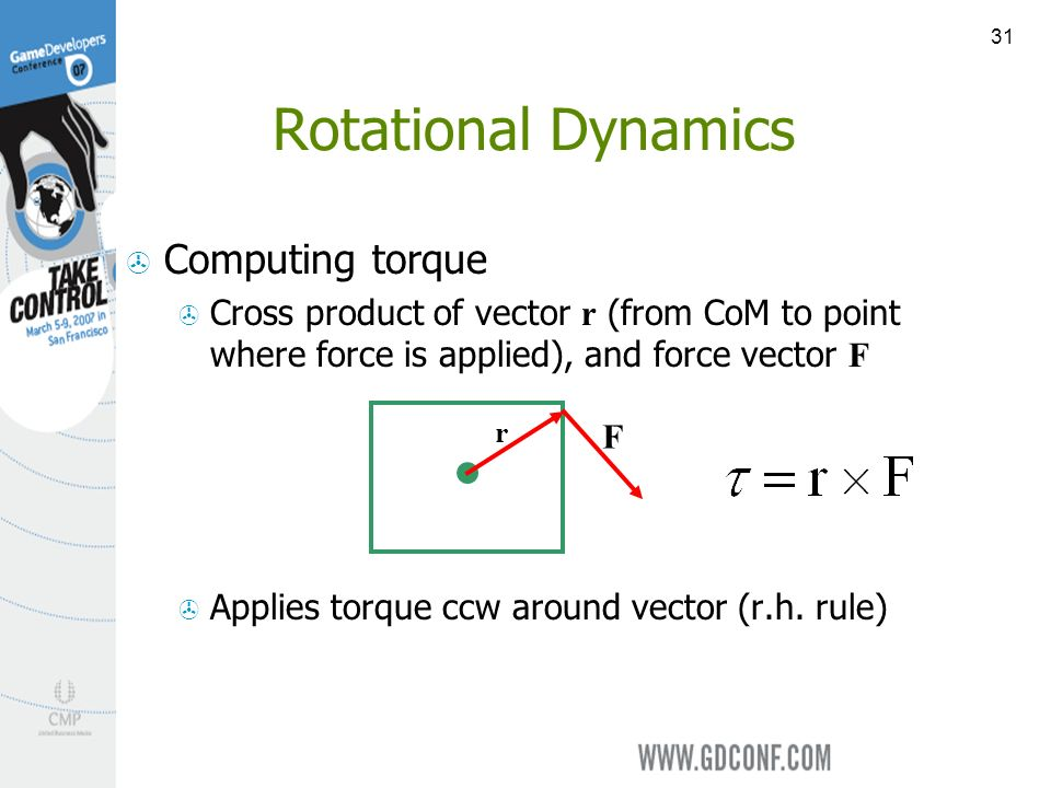 31 Computing torque Cross product of vector r (from CoM to point where force is applied), and force vector F Applies torque ccw around vector (r.h.