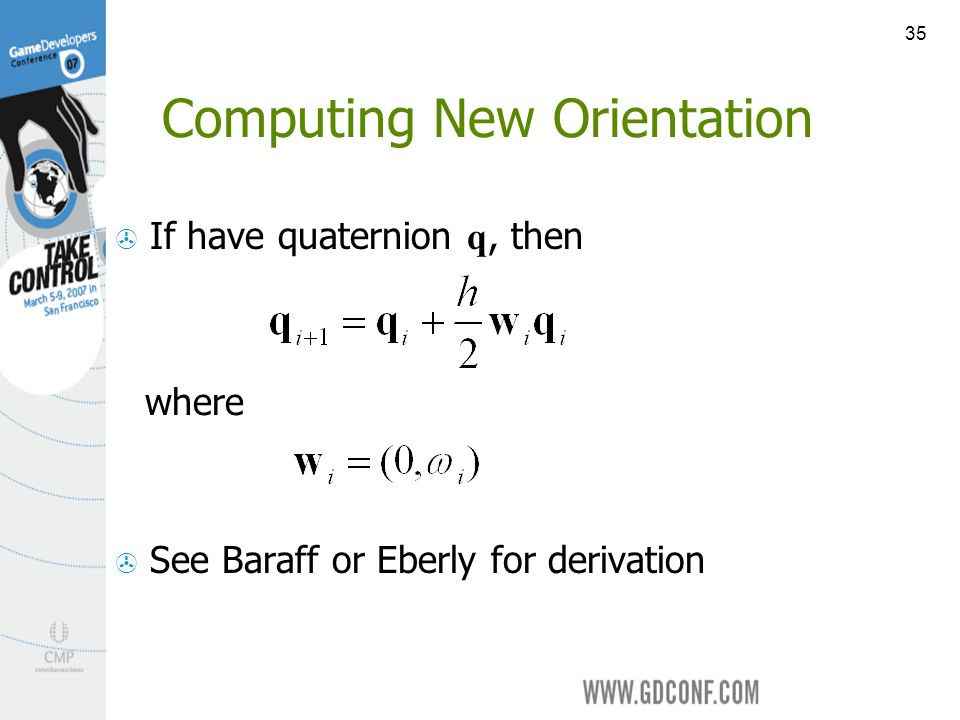 35 Computing New Orientation If have quaternion q, then See Baraff or Eberly for derivation where