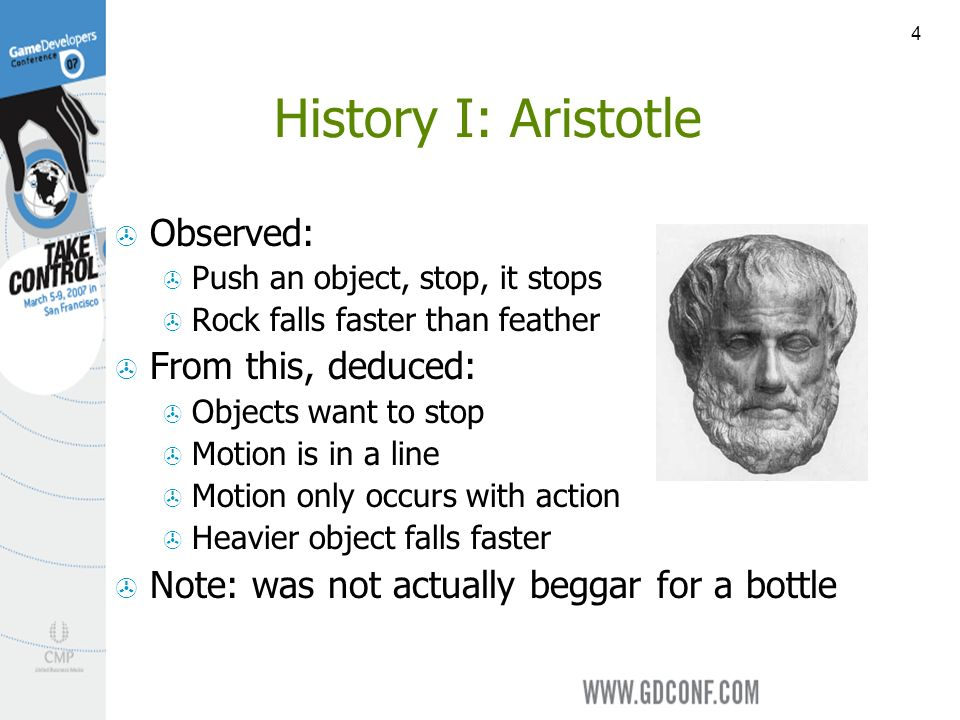 4 History I: Aristotle Observed: Push an object, stop, it stops Rock falls faster than feather From this, deduced: Objects want to stop Motion is in a line Motion only occurs with action Heavier object falls faster Note: was not actually beggar for a bottle