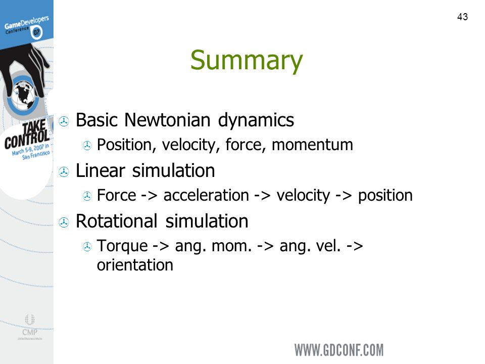 43 Summary Basic Newtonian dynamics Position, velocity, force, momentum Linear simulation Force -> acceleration -> velocity -> position Rotational simulation Torque -> ang.