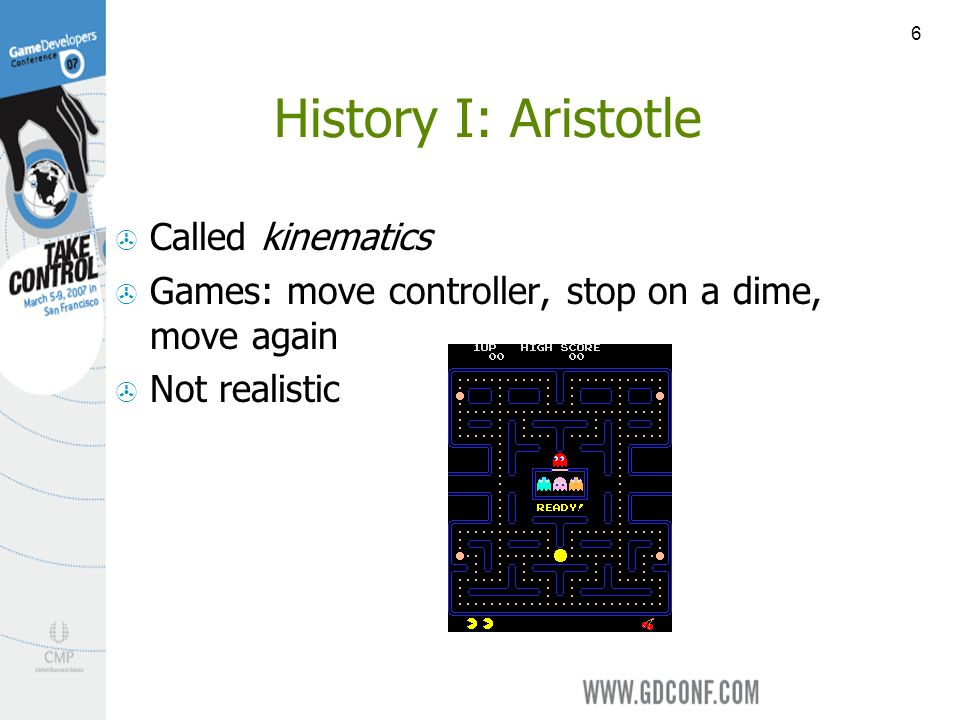 6 History I: Aristotle Called kinematics Games: move controller, stop on a dime, move again Not realistic