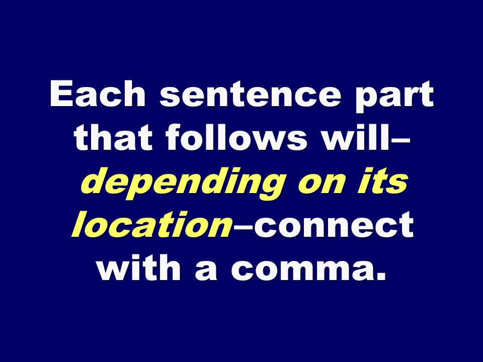 Each sentence part that follows will – depending on its location – connect with a comma.