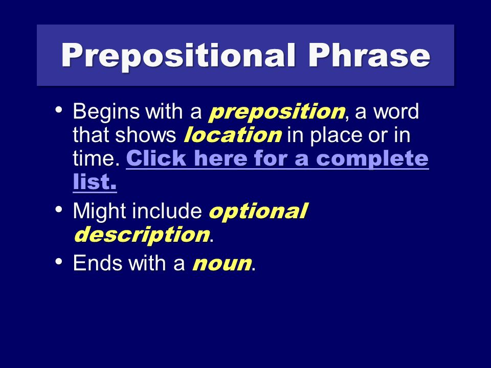 Prepositional Phrase Begins with a preposition, a word that shows location in place or in time.