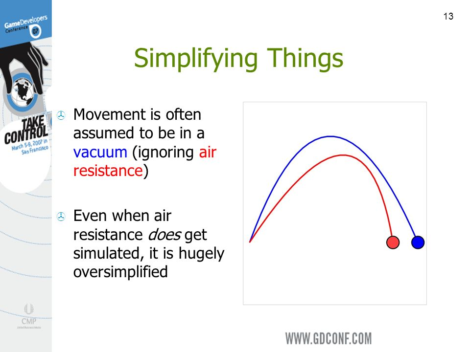 13 Simplifying Things Movement is often assumed to be in a vacuum (ignoring air resistance) Even when air resistance does get simulated, it is hugely oversimplified