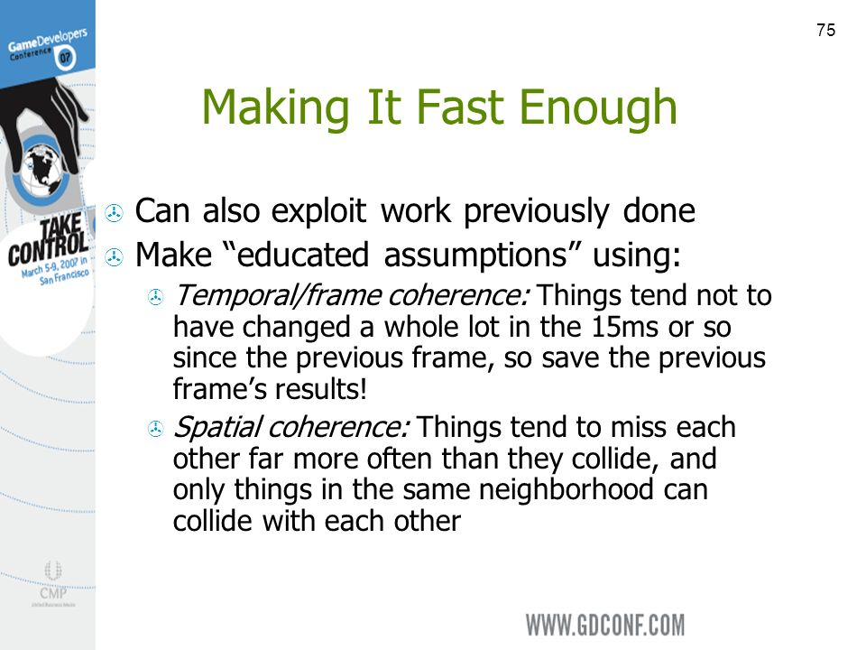 75 Making It Fast Enough Can also exploit work previously done Make educated assumptions using: Temporal/frame coherence: Things tend not to have changed a whole lot in the 15ms or so since the previous frame, so save the previous frames results.