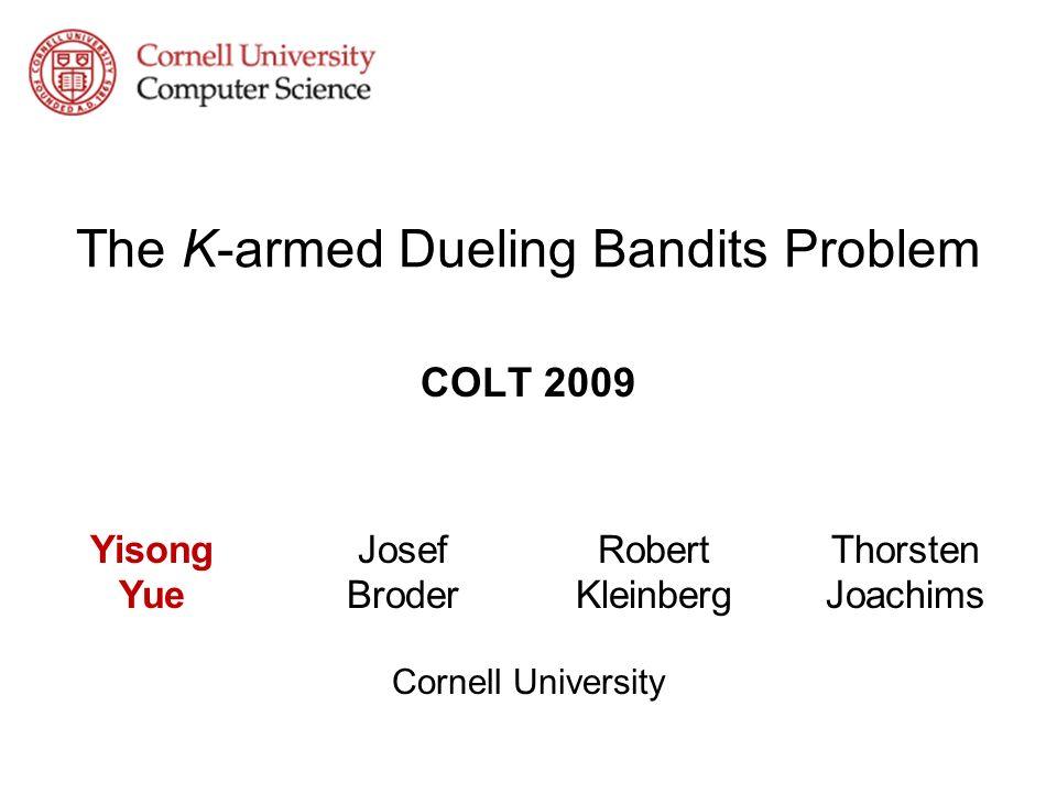The K-armed Dueling Bandits Problem COLT 2009 Cornell University Yisong Yue Josef Broder Robert Kleinberg Thorsten Joachims