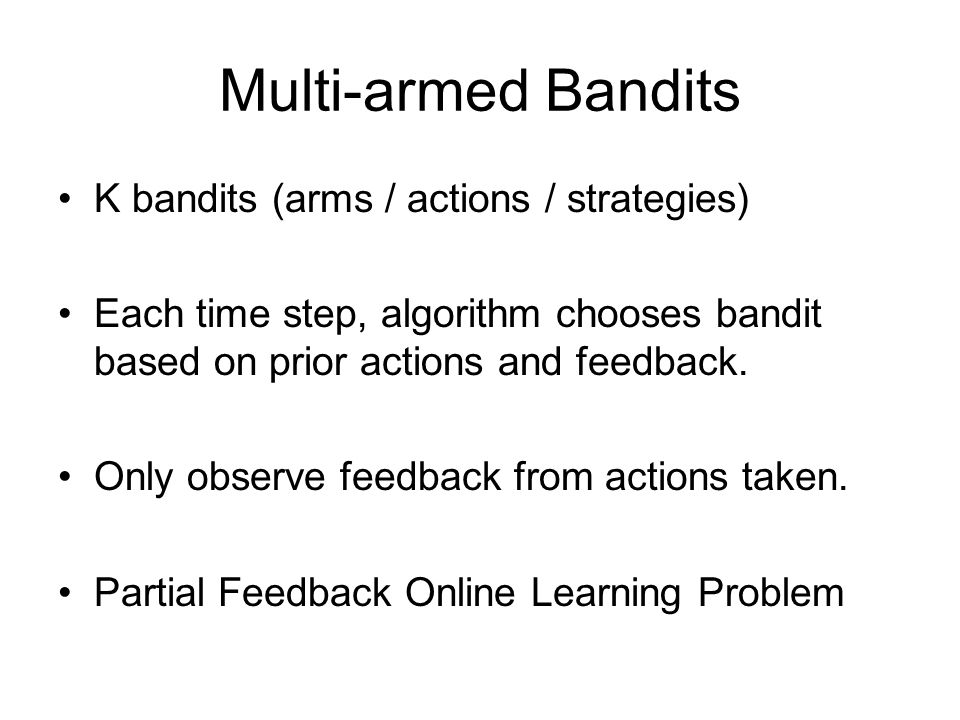 Multi-armed Bandits K bandits (arms / actions / strategies) Each time step, algorithm chooses bandit based on prior actions and feedback. Only observe