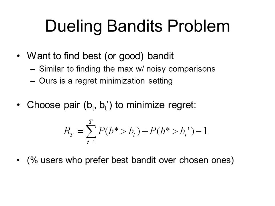 Dueling Bandits Problem Want to find best (or good) bandit –Similar to finding the max w/ noisy comparisons –Ours is a regret minimization setting Cho