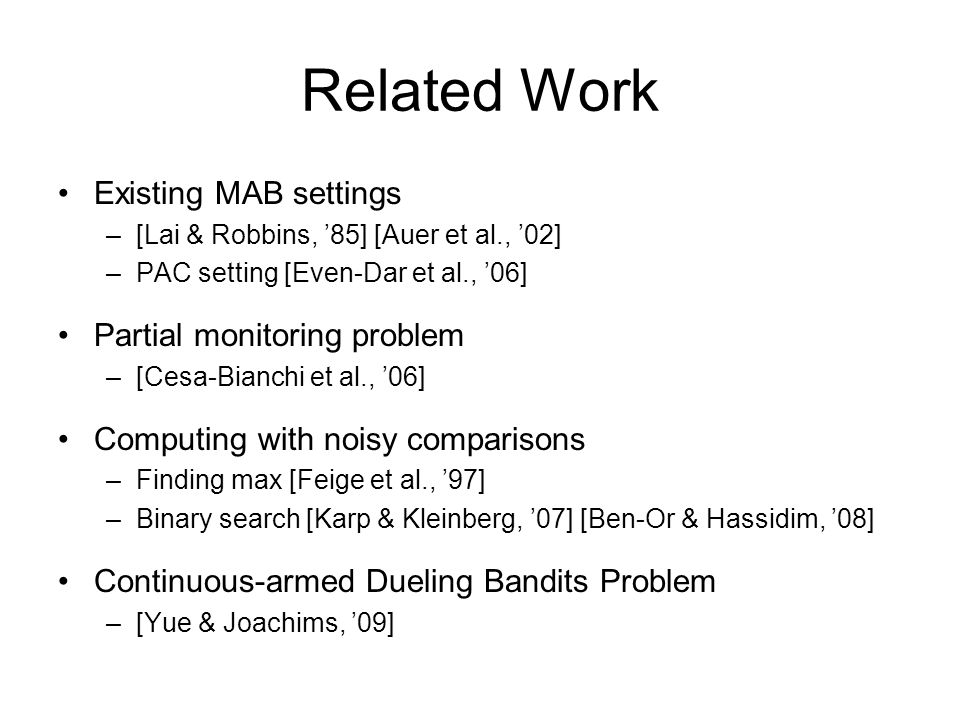 Related Work Existing MAB settings –[Lai & Robbins, 85] [Auer et al., 02] –PAC setting [Even-Dar et al., 06] Partial monitoring problem –[Cesa-Bianchi