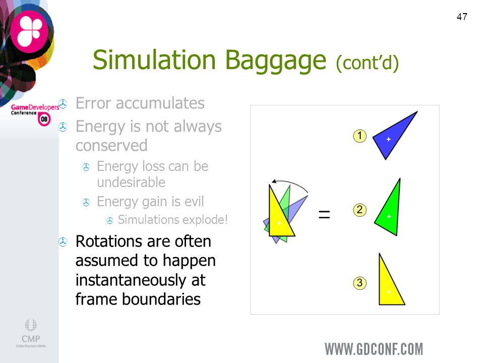 47 Simulation Baggage (contd) Error accumulates Energy is not always conserved Energy loss can be undesirable Energy gain is evil Simulations explode.
