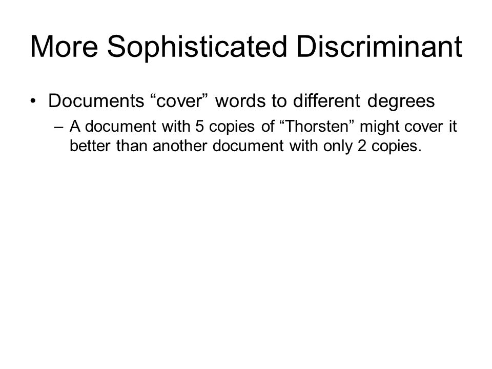 More Sophisticated Discriminant Documents cover words to different degrees –A document with 5 copies of Thorsten might cover it better than another do