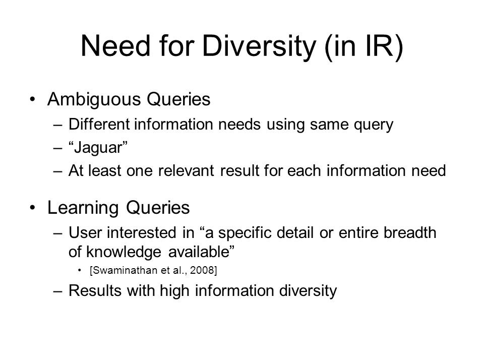 Need for Diversity (in IR) Ambiguous Queries –Different information needs using same query –Jaguar –At least one relevant result for each information