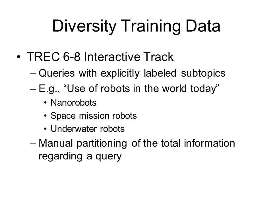 Diversity Training Data TREC 6-8 Interactive Track –Queries with explicitly labeled subtopics –E.g., Use of robots in the world today Nanorobots Space