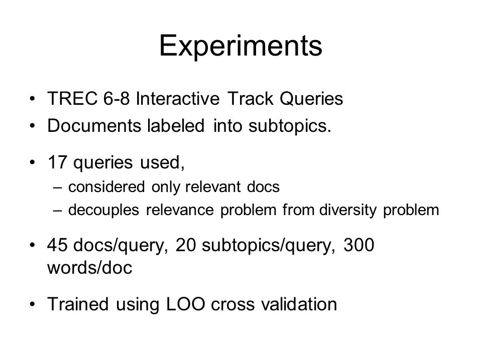 Experiments TREC 6-8 Interactive Track Queries Documents labeled into subtopics. 17 queries used, –considered only relevant docs –decouples relevance