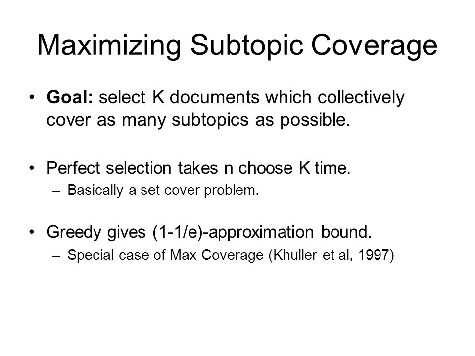 Maximizing Subtopic Coverage Goal: select K documents which collectively cover as many subtopics as possible. Perfect selection takes n choose K time.