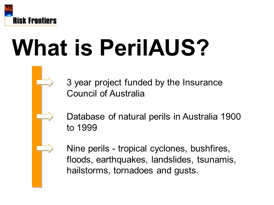3 year project funded by the Insurance Council of Australia Database of natural perils in Australia 1900 to 1999 Nine perils - tropical cyclones, bushfires, floods, earthquakes, landslides, tsunamis, hailstorms, tornadoes and gusts.