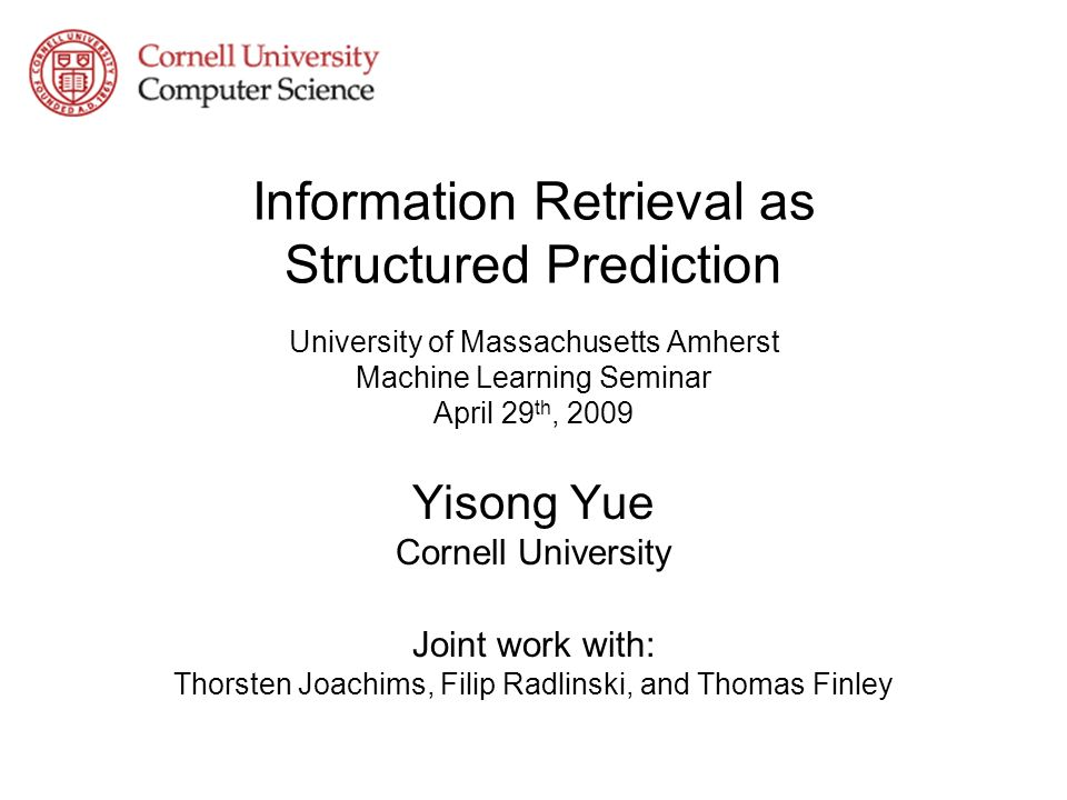 Information Retrieval as Structured Prediction University of Massachusetts Amherst Machine Learning Seminar April 29 th, 2009 Yisong Yue Cornell University Joint work with: Thorsten Joachims, Filip Radlinski, and Thomas Finley