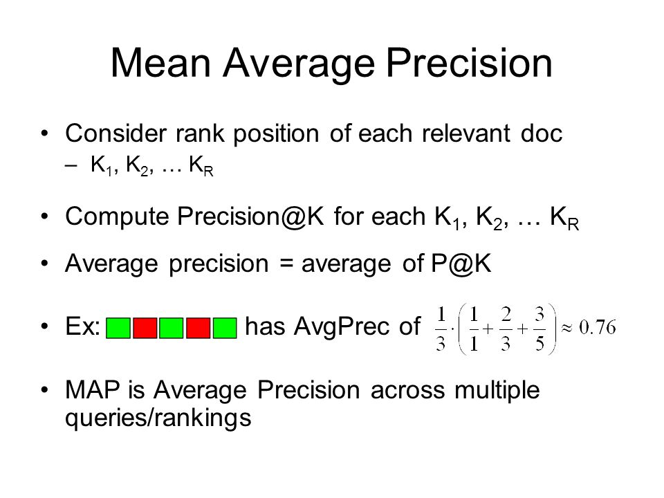 Mean Average Precision Consider rank position of each relevant doc –K 1, K 2, … K R Compute for each K 1, K 2, … K R Average precision = average of Ex: has AvgPrec of MAP is Average Precision across multiple queries/rankings
