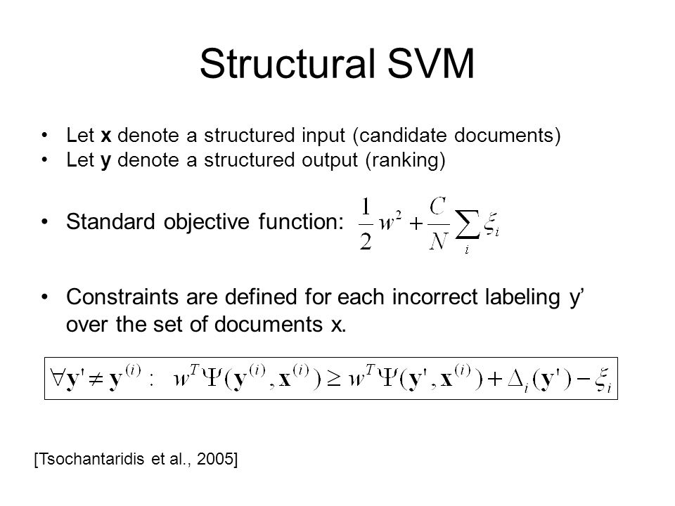 Structural SVM Let x denote a structured input (candidate documents) Let y denote a structured output (ranking) Standard objective function: Constraints are defined for each incorrect labeling y over the set of documents x.