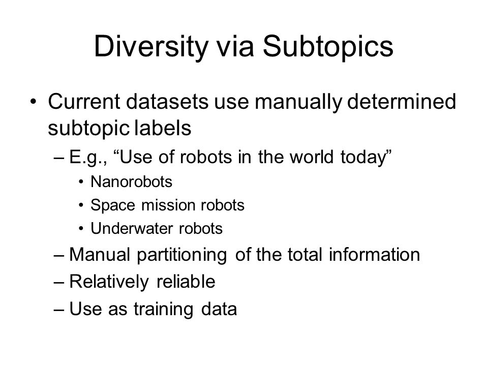 Diversity via Subtopics Current datasets use manually determined subtopic labels –E.g., Use of robots in the world today Nanorobots Space mission robots Underwater robots –Manual partitioning of the total information –Relatively reliable –Use as training data