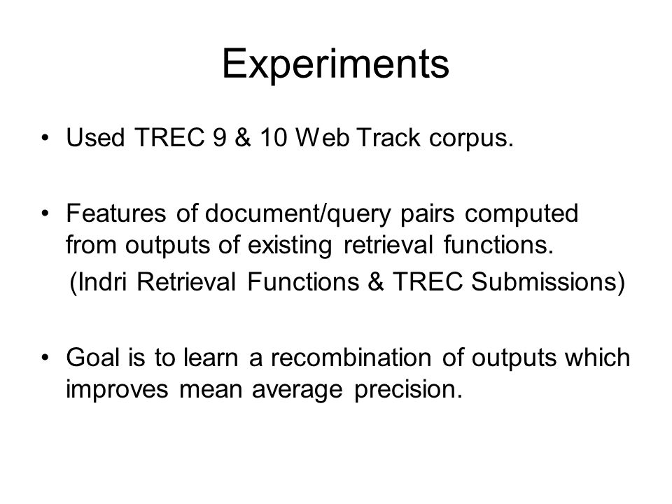 Experiments Used TREC 9 & 10 Web Track corpus. Features of document/query pairs computed from outputs of existing retrieval functions. (Indri Retrieva